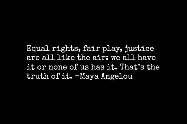 Equal rights, fair play, justice are like the air: We all have it or none of us has it.